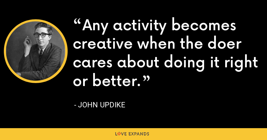 Any activity becomes creative when the doer cares about doing it right or better. - John Updike