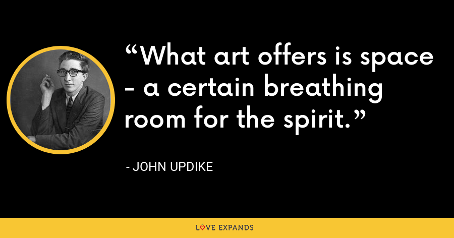 What art offers is space - a certain breathing room for the spirit. - John Updike