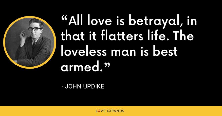All love is betrayal, in that it flatters life. The loveless man is best armed. - John Updike