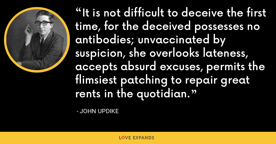 It is not difficult to deceive the first time, for the deceived possesses no antibodies; unvaccinated by suspicion, she overlooks lateness, accepts absurd excuses, permits the flimsiest patching to repair great rents in the quotidian. - John Updike