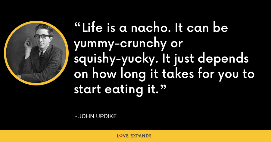 Life is a nacho. It can be yummy-crunchy or squishy-yucky. It just depends on how long it takes for you to start eating it. - John Updike