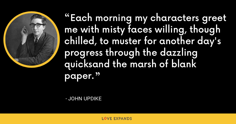 Each morning my characters greet me with misty faces willing, though chilled, to muster for another day's progress through the dazzling quicksand the marsh of blank paper. - John Updike