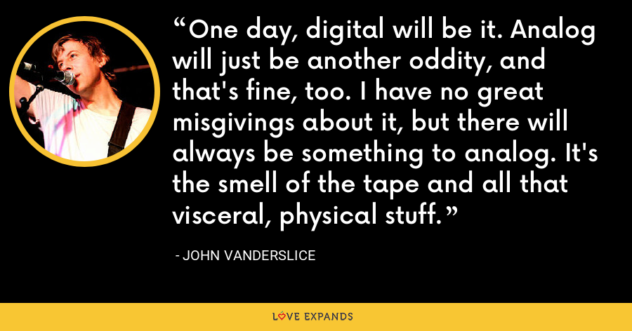 One day, digital will be it. Analog will just be another oddity, and that's fine, too. I have no great misgivings about it, but there will always be something to analog. It's the smell of the tape and all that visceral, physical stuff. - John Vanderslice