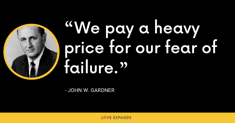 We pay a heavy price for our fear of failure. - John W. Gardner