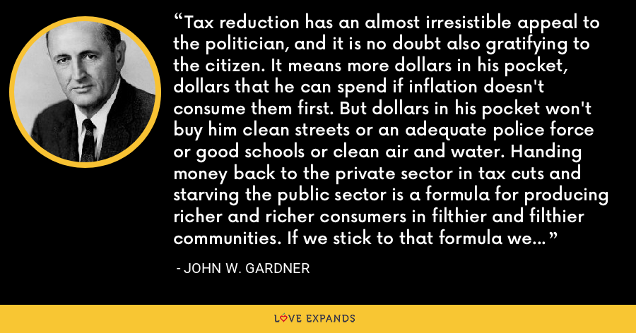 Tax reduction has an almost irresistible appeal to the politician, and it is no doubt also gratifying to the citizen. It means more dollars in his pocket, dollars that he can spend if inflation doesn't consume them first. But dollars in his pocket won't buy him clean streets or an adequate police force or good schools or clean air and water. Handing money back to the private sector in tax cuts and starving the public sector is a formula for producing richer and richer consumers in filthier and filthier communities. If we stick to that formula we shall end up in affluent misery. - John W. Gardner