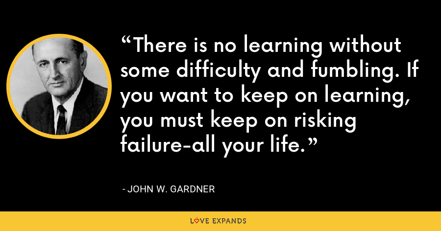 There is no learning without some difficulty and fumbling. If you want to keep on learning, you must keep on risking failure-all your life. - John W. Gardner