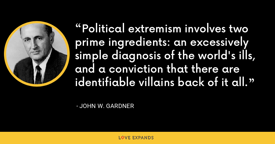 Political extremism involves two prime ingredients: an excessively simple diagnosis of the world's ills, and a conviction that there are identifiable villains back of it all. - John W. Gardner