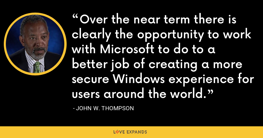 Over the near term there is clearly the opportunity to work with Microsoft to do to a better job of creating a more secure Windows experience for users around the world. - John W. Thompson