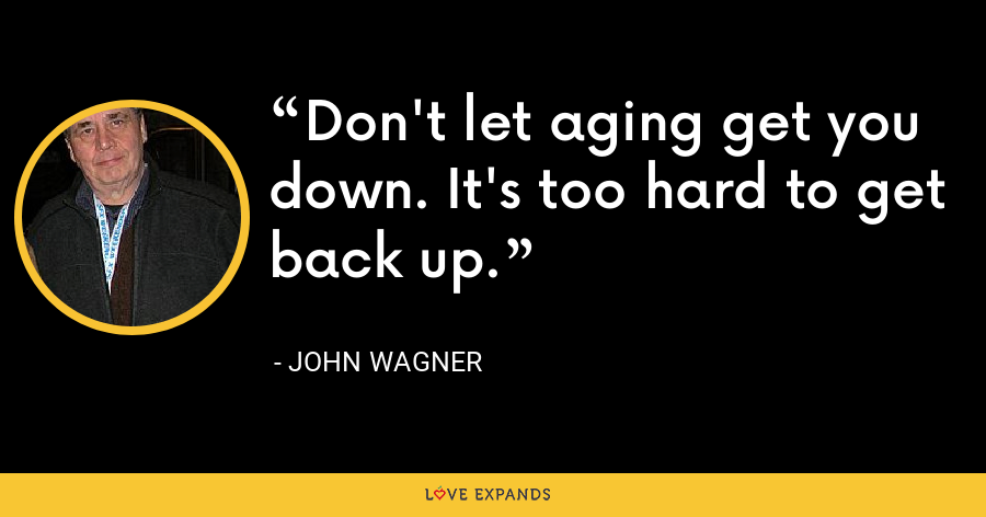 Don't let aging get you down. It's too hard to get back up. - John Wagner