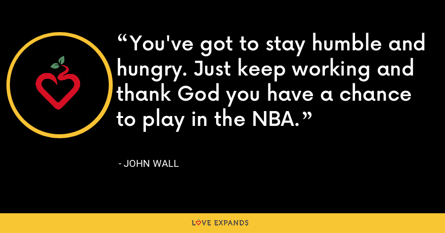 You've got to stay humble and hungry. Just keep working and thank God you have a chance to play in the NBA. - John Wall