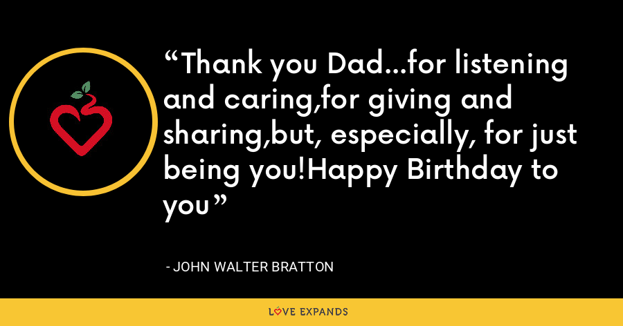 Thank you Dad...for listening and caring,for giving and sharing,but, especially, for just being you!Happy Birthday to you - John Walter Bratton