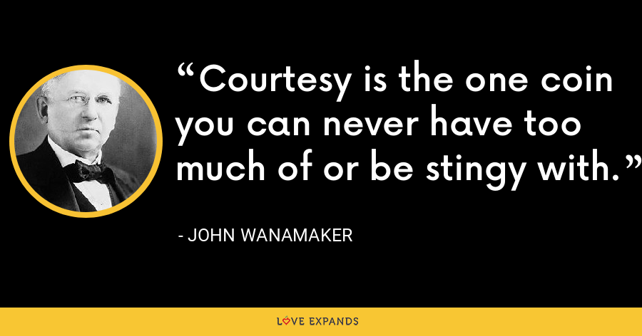 Courtesy is the one coin you can never have too much of or be stingy with. - John Wanamaker