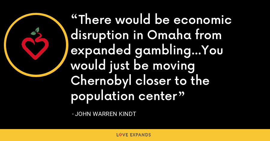 There would be economic disruption in Omaha from expanded gambling...You would just be moving Chernobyl closer to the population center - John Warren Kindt