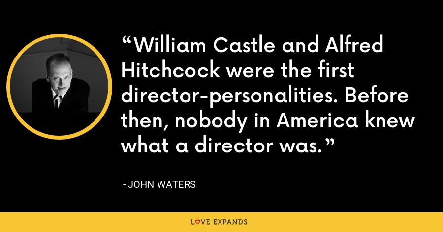 William Castle and Alfred Hitchcock were the first director-personalities. Before then, nobody in America knew what a director was. - John Waters