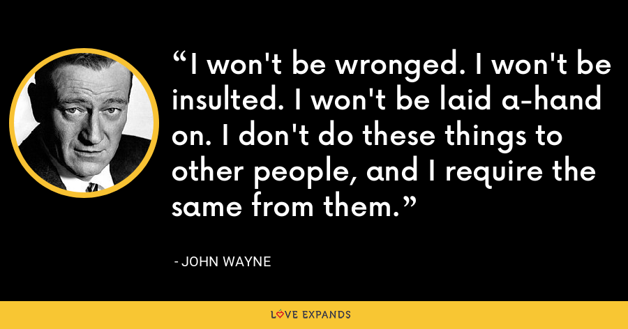 I won't be wronged. I won't be insulted. I won't be laid a-hand on. I don't do these things to other people, and I require the same from them. - John Wayne
