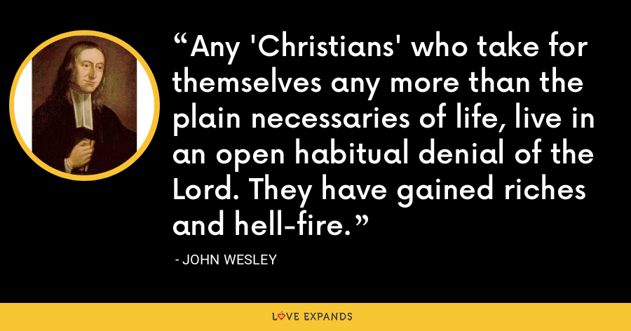 Any 'Christians' who take for themselves any more than the plain necessaries of life, live in an open habitual denial of the Lord. They have gained riches and hell-fire. - John Wesley