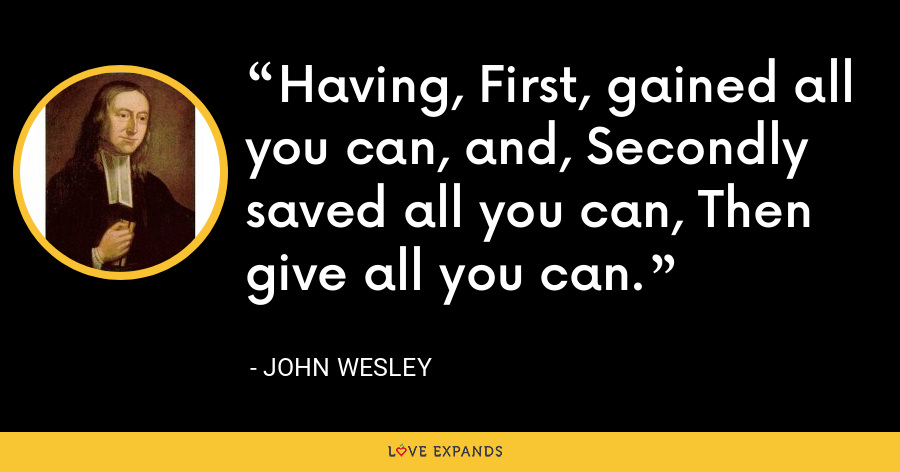 Having, First, gained all you can, and, Secondly saved all you can, Then give all you can. - John Wesley