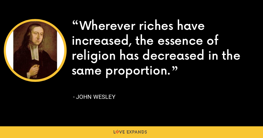 Wherever riches have increased, the essence of religion has decreased in the same proportion. - John Wesley