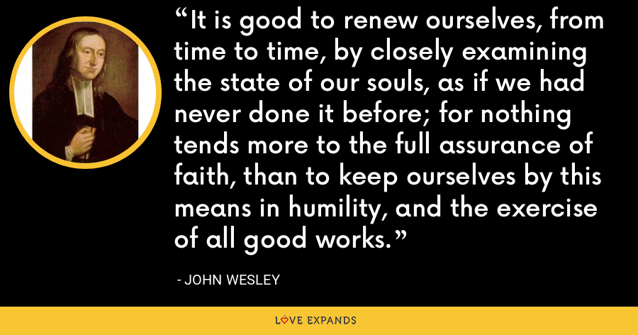 It is good to renew ourselves, from time to time, by closely examining the state of our souls, as if we had never done it before; for nothing tends more to the full assurance of faith, than to keep ourselves by this means in humility, and the exercise of all good works. - John Wesley