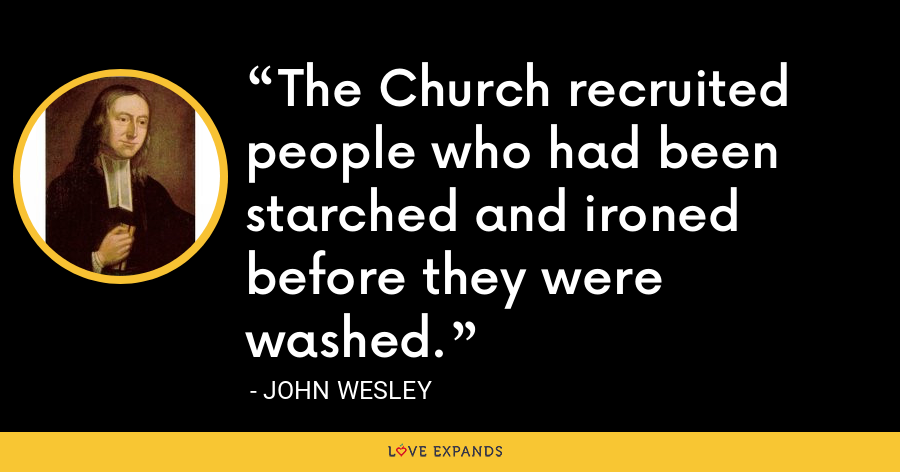 The Church recruited people who had been starched and ironed before they were washed. - John Wesley