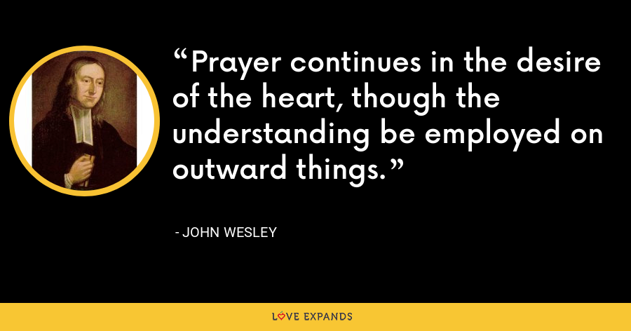 Prayer continues in the desire of the heart, though the understanding be employed on outward things. - John Wesley