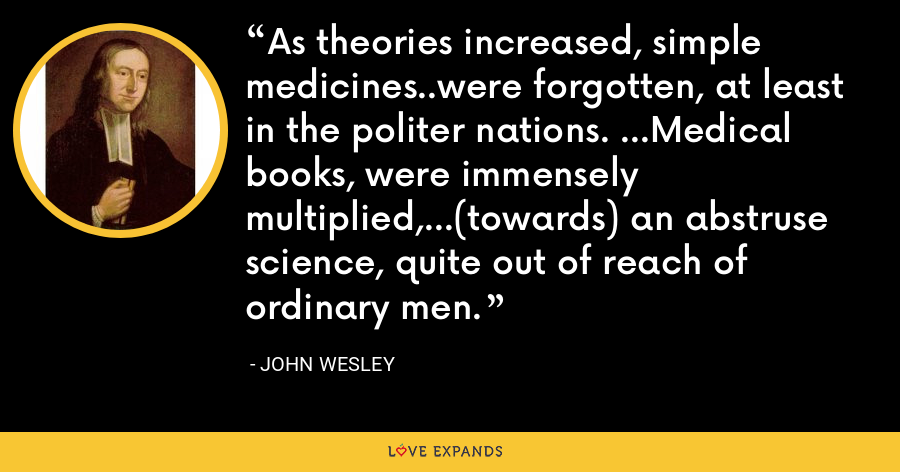 As theories increased, simple medicines..were forgotten, at least in the politer nations. ...Medical books, were immensely multiplied,...(towards) an abstruse science, quite out of reach of ordinary men. - John Wesley