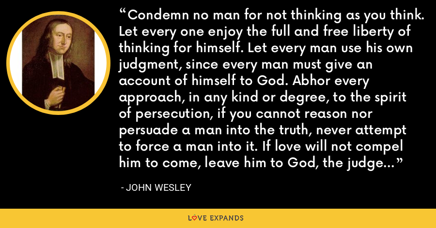 Condemn no man for not thinking as you think. Let every one enjoy the full and free liberty of thinking for himself. Let every man use his own judgment, since every man must give an account of himself to God. Abhor every approach, in any kind or degree, to the spirit of persecution, if you cannot reason nor persuade a man into the truth, never attempt to force a man into it. If love will not compel him to come, leave him to God, the judge of all. - John Wesley