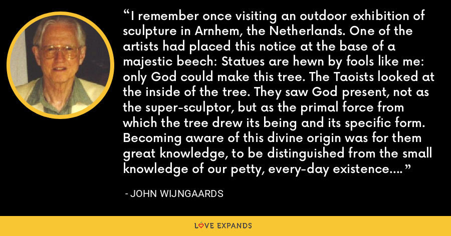 I remember once visiting an outdoor exhibition of sculpture in Arnhem, the Netherlands. One of the artists had placed this notice at the base of a majestic beech: Statues are hewn by fools like me: only God could make this tree. The Taoists looked at the inside of the tree. They saw God present, not as the super-sculptor, but as the primal force from which the tree drew its being and its specific form. Becoming aware of this divine origin was for them great knowledge, to be distinguished from the small knowledge of our petty, every-day existence. - John Wijngaards