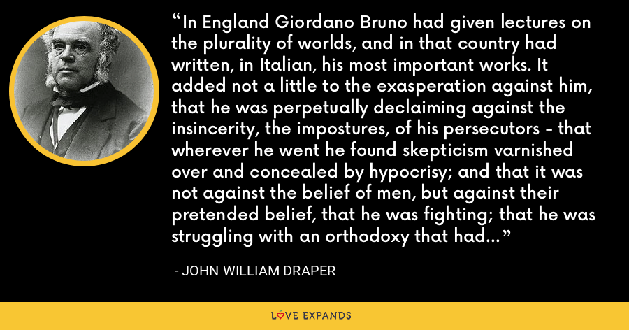 In England Giordano Bruno had given lectures on the plurality of worlds, and in that country had written, in Italian, his most important works. It added not a little to the exasperation against him, that he was perpetually declaiming against the insincerity, the impostures, of his persecutors - that wherever he went he found skepticism varnished over and concealed by hypocrisy; and that it was not against the belief of men, but against their pretended belief, that he was fighting; that he was struggling with an orthodoxy that had neither morality nor faith. - John William Draper