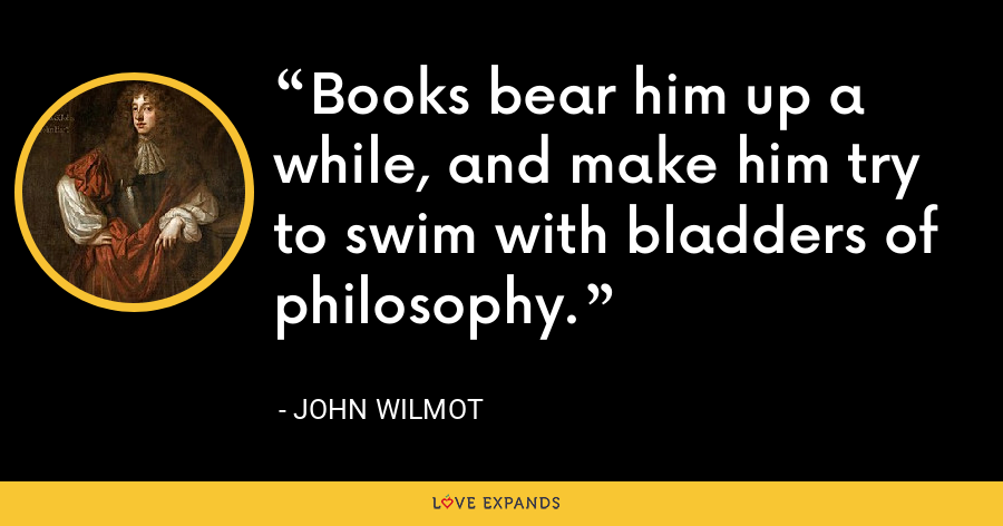 Books bear him up a while, and make him try to swim with bladders of philosophy. - John Wilmot