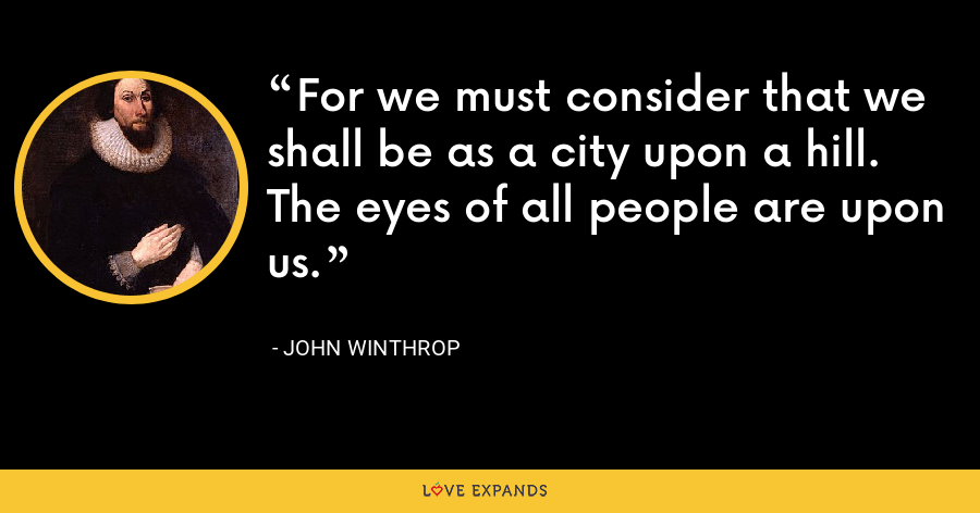 For we must consider that we shall be as a city upon a hill. The eyes of all people are upon us. - John Winthrop