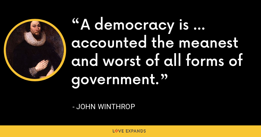A democracy is ... accounted the meanest and worst of all forms of government. - John Winthrop