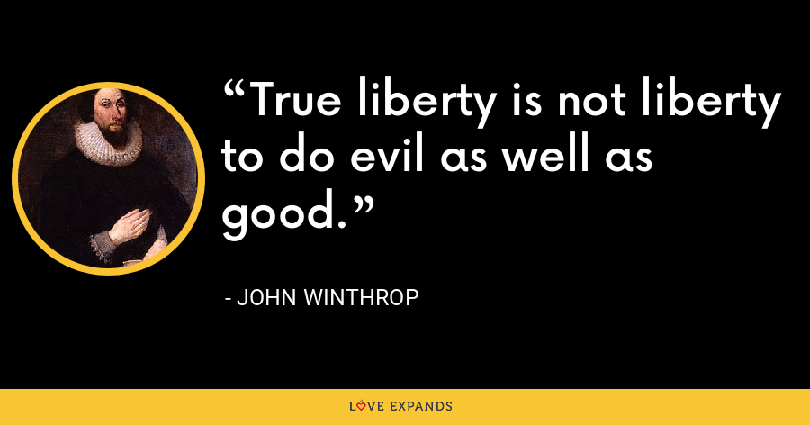 True liberty is not liberty to do evil as well as good. - John Winthrop