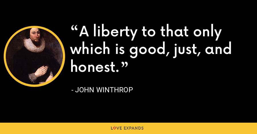 A liberty to that only which is good, just, and honest. - John Winthrop