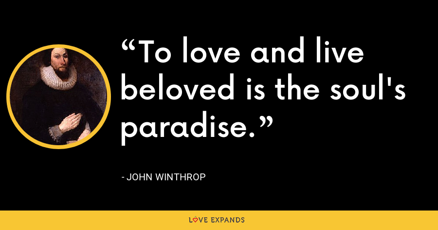 To love and live beloved is the soul's paradise. - John Winthrop