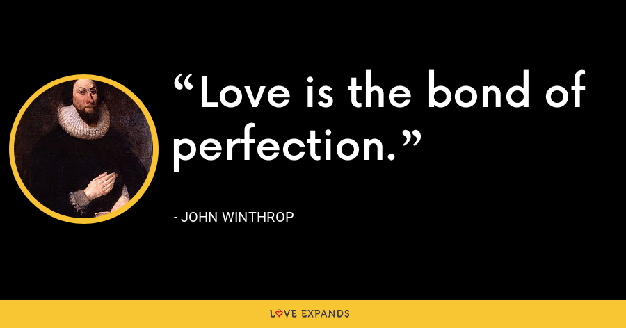 Love is the bond of perfection. - John Winthrop