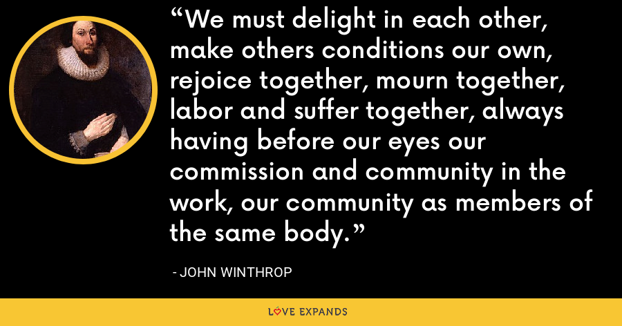 We must delight in each other, make others conditions our own, rejoice together, mourn together, labor and suffer together, always having before our eyes our commission and community in the work, our community as members of the same body. - John Winthrop
