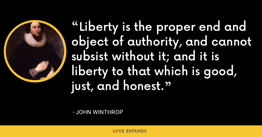 Liberty is the proper end and object of authority, and cannot subsist without it; and it is liberty to that which is good, just, and honest. - John Winthrop