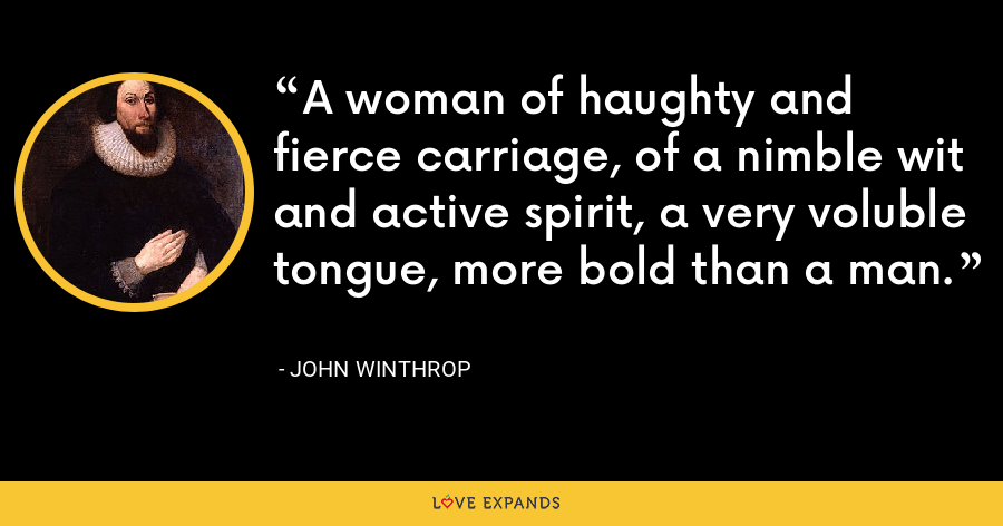 A woman of haughty and fierce carriage, of a nimble wit and active spirit, a very voluble tongue, more bold than a man. - John Winthrop