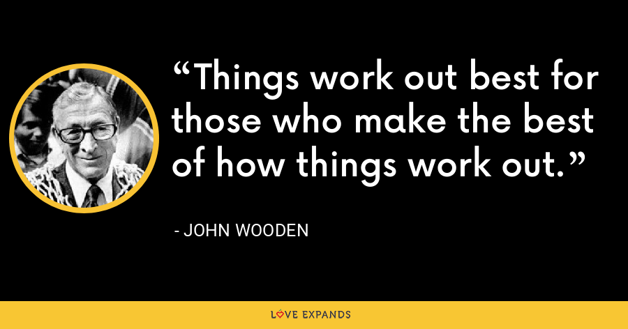Things work out best for those who make the best of how things work out. - John Wooden