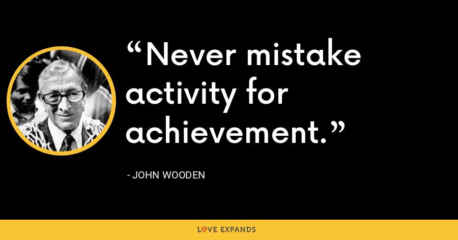 Never mistake activity for achievement. - John Wooden