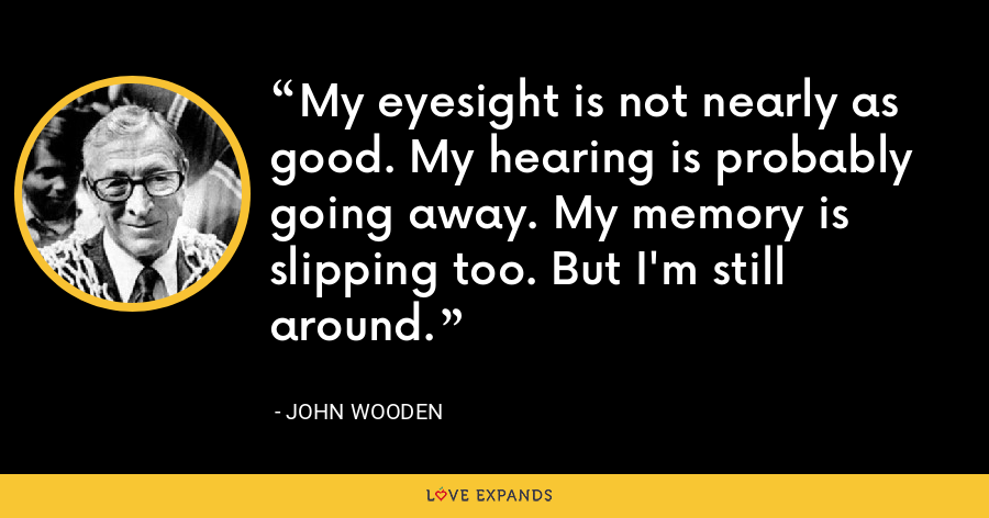 My eyesight is not nearly as good. My hearing is probably going away. My memory is slipping too. But I'm still around. - John Wooden