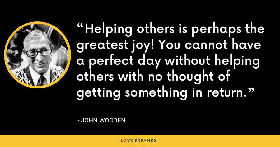 Helping others is perhaps the greatest joy! You cannot have a perfect day without helping others with no thought of getting something in return. - John Wooden