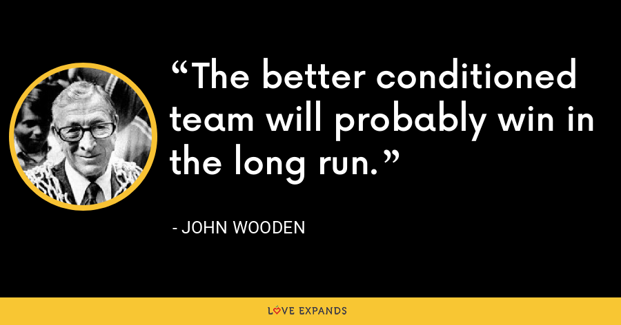 The better conditioned team will probably win in the long run. - John Wooden