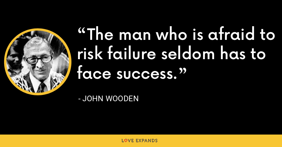 The man who is afraid to risk failure seldom has to face success. - John Wooden