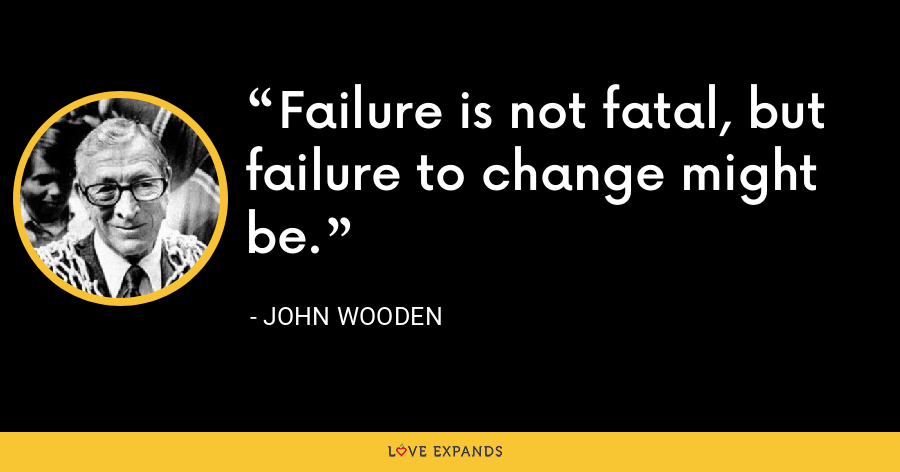 Failure is not fatal, but failure to change might be. - John Wooden