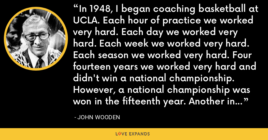 In 1948, I began coaching basketball at UCLA. Each hour of practice we worked very hard. Each day we worked very hard. Each week we worked very hard. Each season we worked very hard. Four fourteen years we worked very hard and didn't win a national championship. However, a national championship was won in the fifteenth year. Another in the sixteenth. And eight more in the following ten years. - John Wooden