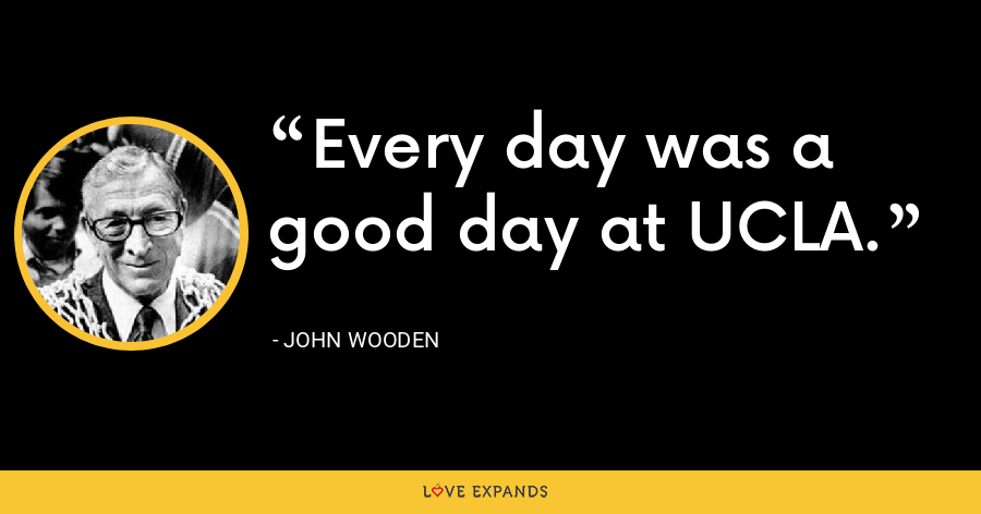 Every day was a good day at UCLA. - John Wooden
