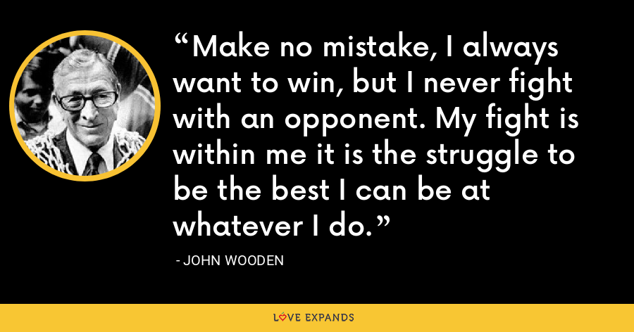 Make no mistake, I always want to win, but I never fight with an opponent. My fight is within me it is the struggle to be the best I can be at whatever I do. - John Wooden