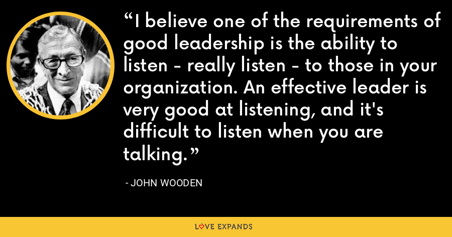 I believe one of the requirements of good leadership is the ability to listen - really listen - to those in your organization. An effective leader is very good at listening, and it's difficult to listen when you are talking. - John Wooden